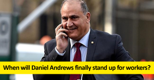When will Daniel Andrews stand up for workers